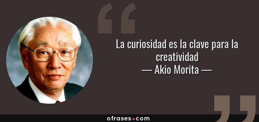 Frases de Akio Morita - La curiosidad es la clave para la creatividad