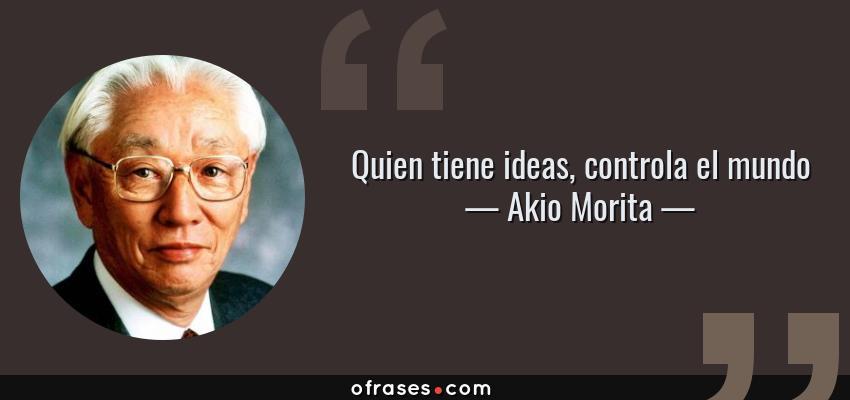 Frases de Akio Morita - Quien tiene ideas, controla el mundo