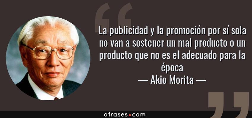 Frases de Akio Morita - La publicidad y la promoción por sí sola no van a sostener un mal producto o un producto que no es el adecuado para la época