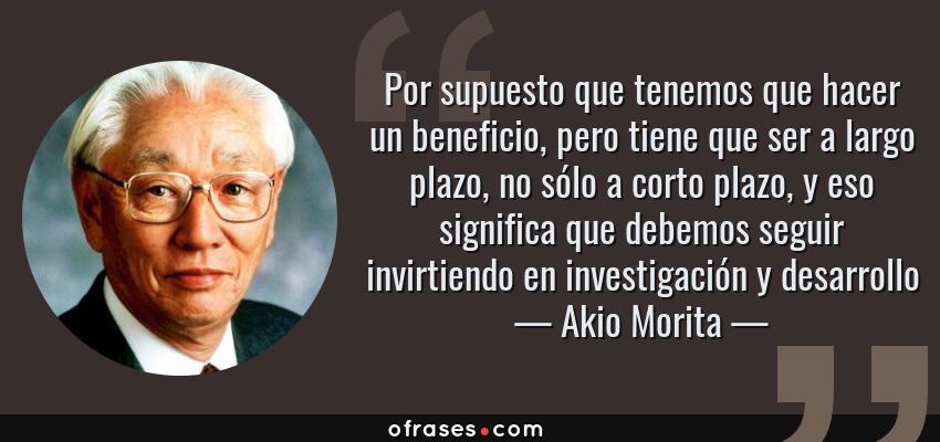 Frases de Akio Morita - Por supuesto que tenemos que hacer un beneficio, pero tiene que ser a largo plazo, no sólo a corto plazo, y eso significa que debemos seguir invirtiendo en investigación y desarrollo