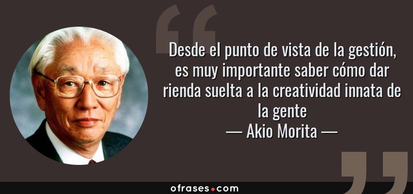 Frases de Akio Morita - Desde el punto de vista de la gestión, es muy importante saber cómo dar rienda suelta a la creatividad innata de la gente