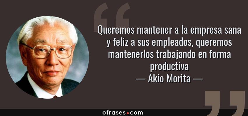 Frases de Akio Morita - Queremos mantener a la empresa sana y feliz a sus empleados, queremos mantenerlos trabajando en forma productiva