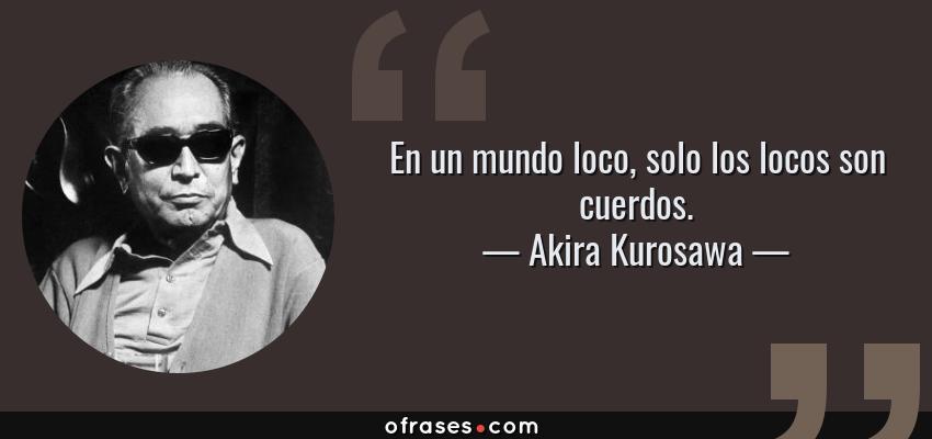 Frases de Akira Kurosawa - En un mundo loco, solo los locos son cuerdos.