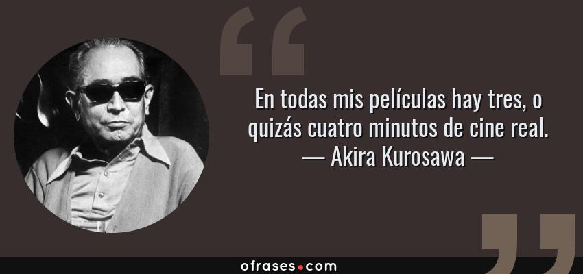 Frases de Akira Kurosawa - En todas mis películas hay tres, o quizás cuatro minutos de cine real.