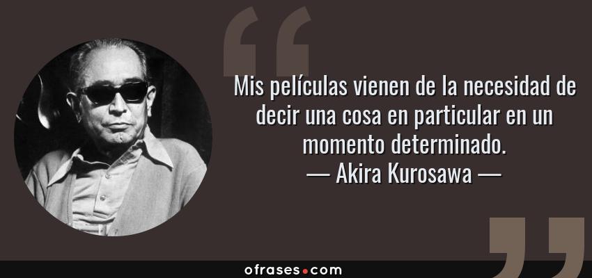Frases de Akira Kurosawa - Mis películas vienen de la necesidad de decir una cosa en particular en un momento determinado.