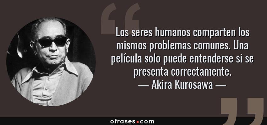 Frases de Akira Kurosawa - Los seres humanos comparten los mismos problemas comunes. Una película solo puede entenderse si se presenta correctamente.