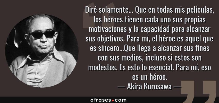 Frases de Akira Kurosawa - Diré solamente... Que en todas mis películas, los héroes tienen cada uno sus propias motivaciones y la capacidad para alcanzar sus objetivos. Para mí, el héroe es aquel que es sincero...Que llega a alcanzar sus fines con sus medios, incluso si estos son modestos. Es esto lo esencial. Para mí, eso es un héroe.