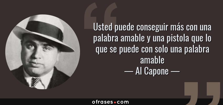 Frases de Al Capone - Usted puede conseguir más con una palabra amable y una pistola que lo que se puede con solo una palabra amable