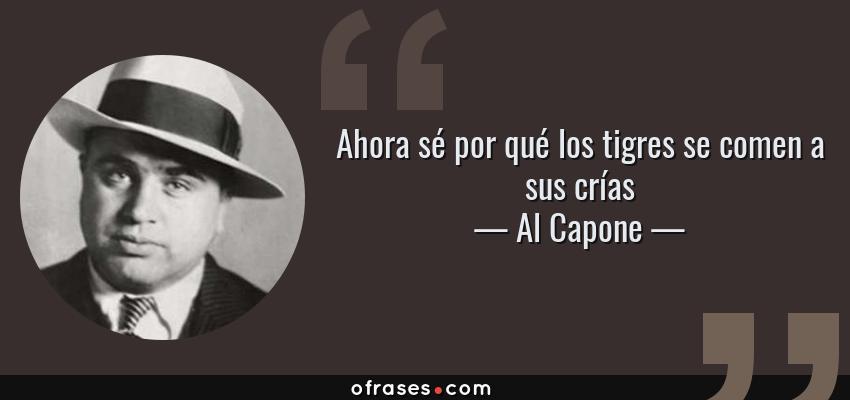 Frases de Al Capone - Ahora sé por qué los tigres se comen a sus crías