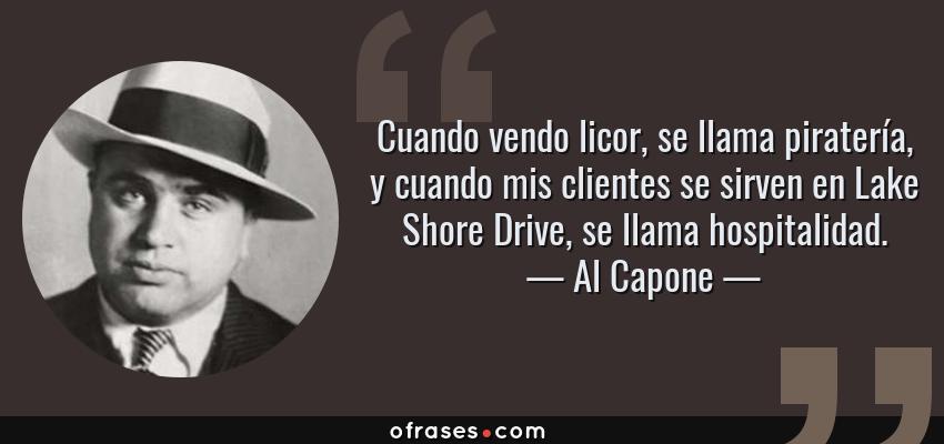 Frases de Al Capone - Cuando vendo licor, se llama piratería, y cuando mis clientes se sirven en Lake Shore Drive, se llama hospitalidad.
