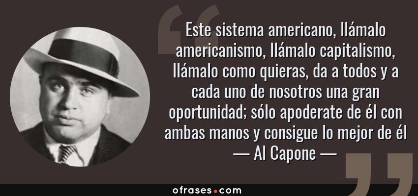 Frases de Al Capone - Este sistema americano, llámalo americanismo, llámalo capitalismo, llámalo como quieras, da a todos y a cada uno de nosotros una gran oportunidad; sólo apoderate de él con ambas manos y consigue lo mejor de él