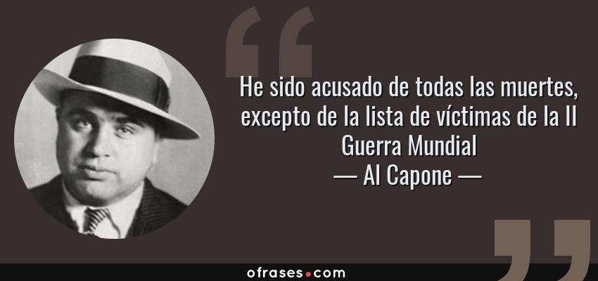 Frases de Al Capone - He sido acusado de todas las muertes, excepto de la lista de víctimas de la II Guerra Mundial