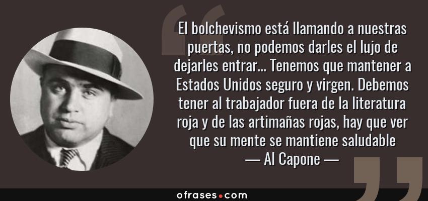 Frases de Al Capone - El bolchevismo está llamando a nuestras puertas, no podemos darles el lujo de dejarles entrar... Tenemos que mantener a Estados Unidos seguro y virgen. Debemos tener al trabajador fuera de la literatura roja y de las artimañas rojas, hay que ver que su mente se mantiene saludable