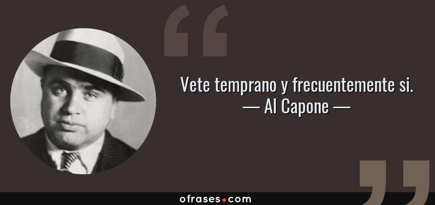 Frases de Al Capone - Vete temprano y frecuentemente si.