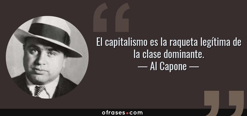 Frases de Al Capone - El capitalismo es la raqueta legítima de la clase dominante.