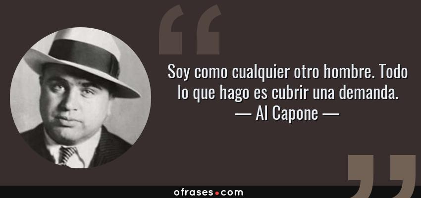 Frases de Al Capone - Soy como cualquier otro hombre. Todo lo que hago es cubrir una demanda.