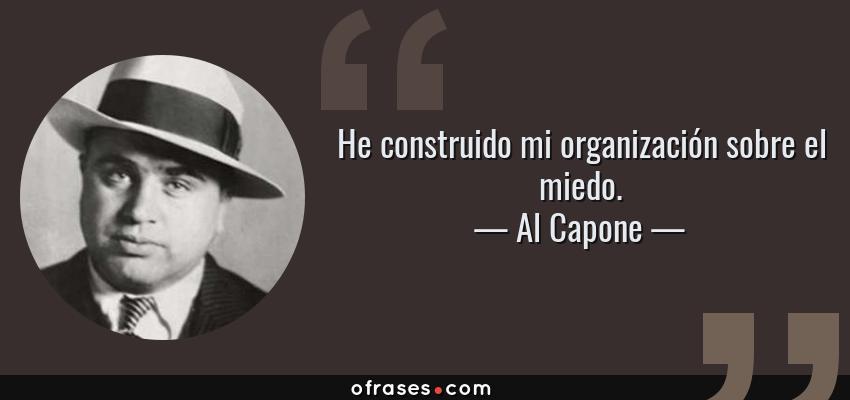 Frases de Al Capone - He construido mi organización sobre el miedo.