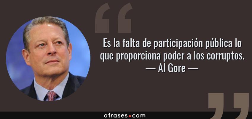 Frases de Al Gore - Es la falta de participación pública lo que proporciona poder a los corruptos.