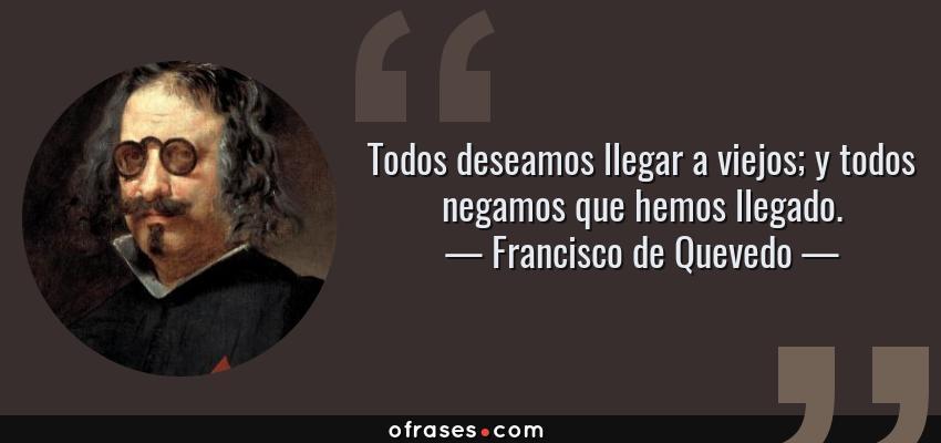 Frases de Francisco de Quevedo - Todos deseamos llegar a viejos; y todos negamos que hemos llegado.