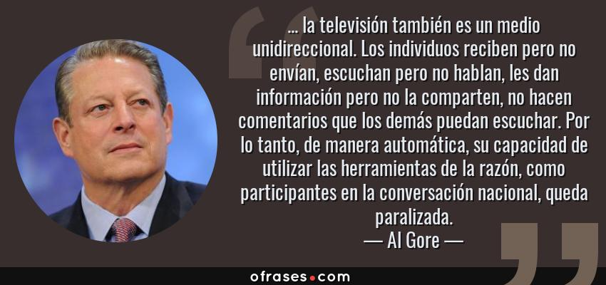 Frases de Al Gore - ... la televisión también es un medio unidireccional. Los individuos reciben pero no envían, escuchan pero no hablan, les dan información pero no la comparten, no hacen comentarios que los demás puedan escuchar. Por lo tanto, de manera automática, su capacidad de utilizar las herramientas de la razón, como participantes en la conversación nacional, queda paralizada.