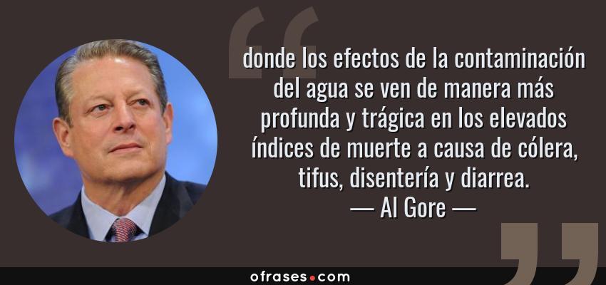 Frases de Al Gore - donde los efectos de la contaminación del agua se ven de manera más profunda y trágica en los elevados índices de muerte a causa de cólera, tifus, disentería y diarrea.