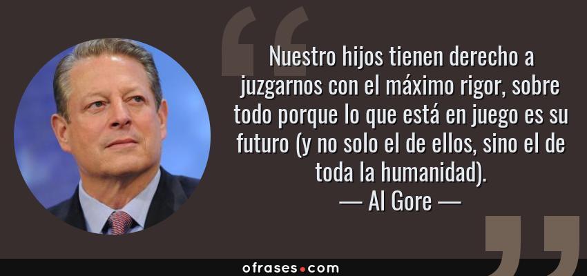 Frases de Al Gore - Nuestro hijos tienen derecho a juzgarnos con el máximo rigor, sobre todo porque lo que está en juego es su futuro (y no solo el de ellos, sino el de toda la humanidad).
