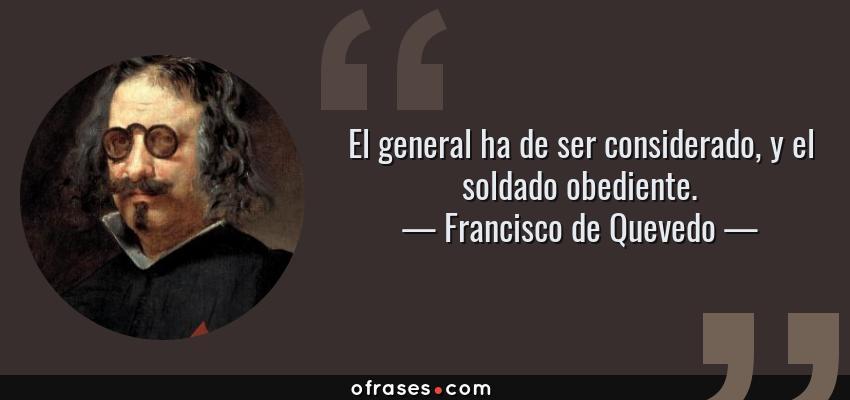 Frases de Francisco de Quevedo - El general ha de ser considerado, y el soldado obediente.