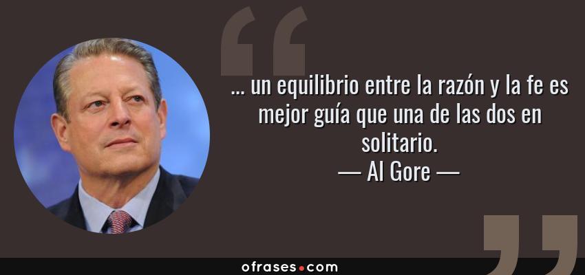 Frases de Al Gore - ... un equilibrio entre la razón y la fe es mejor guía que una de las dos en solitario.