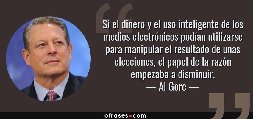 Frases de Al Gore - Si el dinero y el uso inteligente de los medios electrónicos podían utilizarse para manipular el resultado de unas elecciones, el papel de la razón empezaba a disminuir.