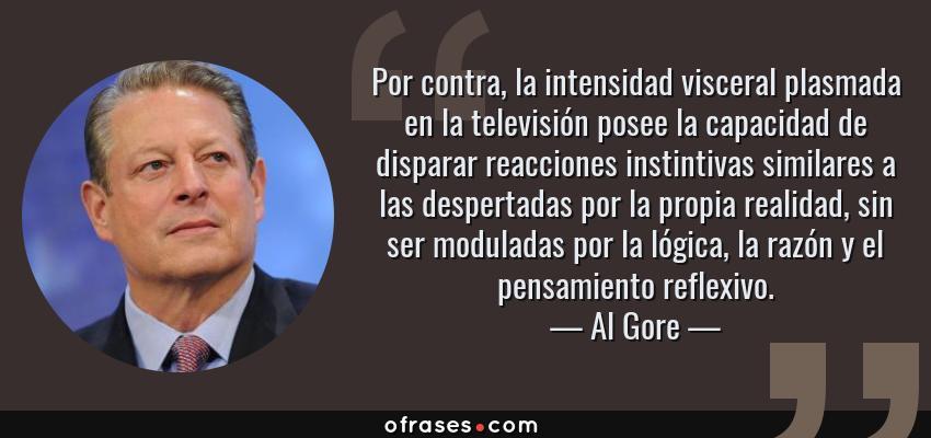 Frases de Al Gore - Por contra, la intensidad visceral plasmada en la televisión posee la capacidad de disparar reacciones instintivas similares a las despertadas por la propia realidad, sin ser moduladas por la lógica, la razón y el pensamiento reflexivo.