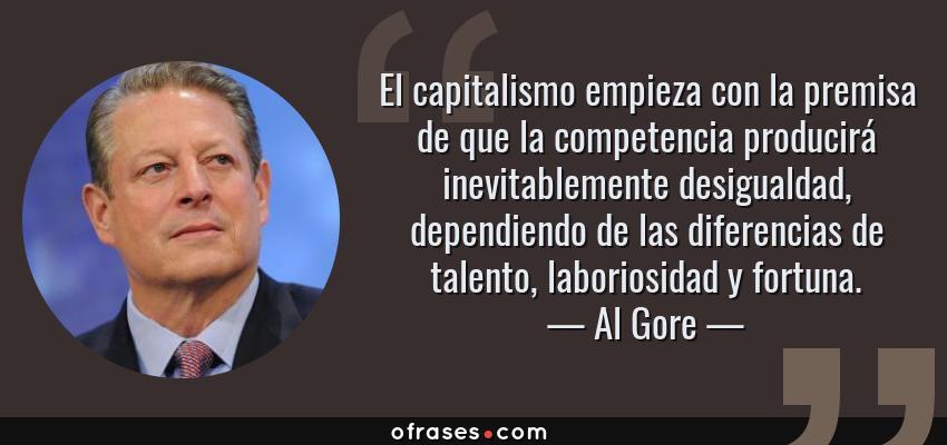 Frases de Al Gore - El capitalismo empieza con la premisa de que la competencia producirá inevitablemente desigualdad, dependiendo de las diferencias de talento, laboriosidad y fortuna.