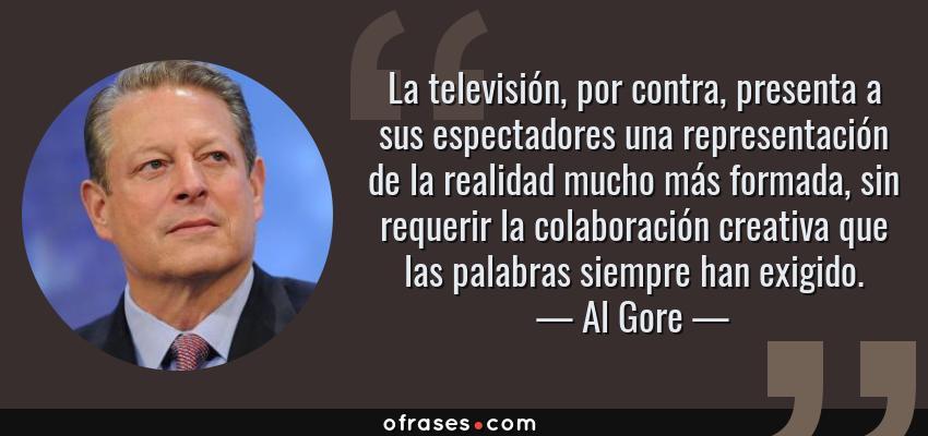 Frases de Al Gore - La televisión, por contra, presenta a sus espectadores una representación de la realidad mucho más formada, sin requerir la colaboración creativa que las palabras siempre han exigido.