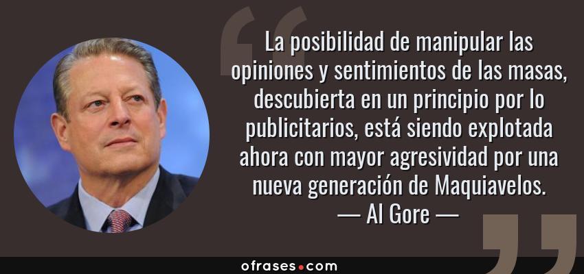Frases de Al Gore - La posibilidad de manipular las opiniones y sentimientos de las masas, descubierta en un principio por lo publicitarios, está siendo explotada ahora con mayor agresividad por una nueva generación de Maquiavelos.