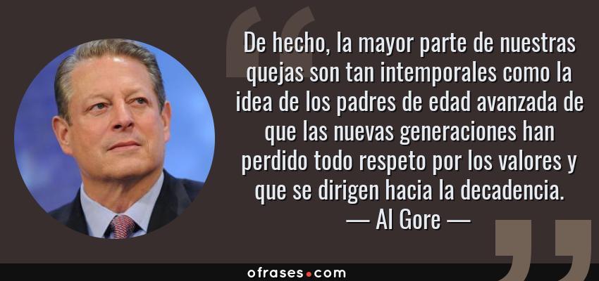 Frases de Al Gore - De hecho, la mayor parte de nuestras quejas son tan intemporales como la idea de los padres de edad avanzada de que las nuevas generaciones han perdido todo respeto por los valores y que se dirigen hacia la decadencia.