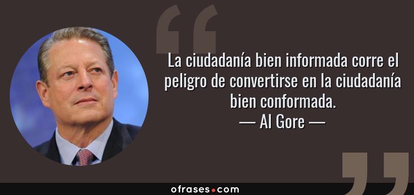 Frases de Al Gore - La ciudadanía bien informada corre el peligro de convertirse en la ciudadanía bien conformada.