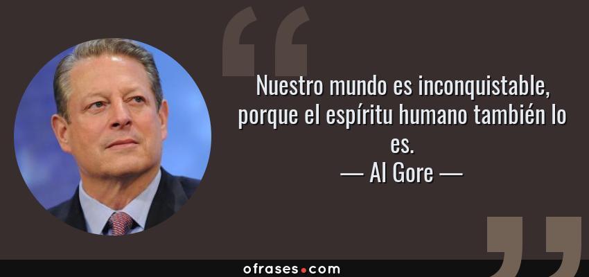 Frases de Al Gore - Nuestro mundo es inconquistable, porque el espíritu humano también lo es.