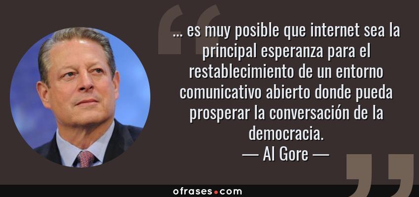 Frases de Al Gore - ... es muy posible que internet sea la principal esperanza para el restablecimiento de un entorno comunicativo abierto donde pueda prosperar la conversación de la democracia.