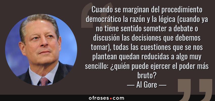 Frases de Al Gore - Cuando se marginan del procedimiento democrático la razón y la lógica (cuando ya no tiene sentido someter a debate o discusión las decisiones que debemos tomar), todas las cuestiones que se nos plantean quedan reducidas a algo muy sencillo: ¿quién puede ejercer el poder más bruto?
