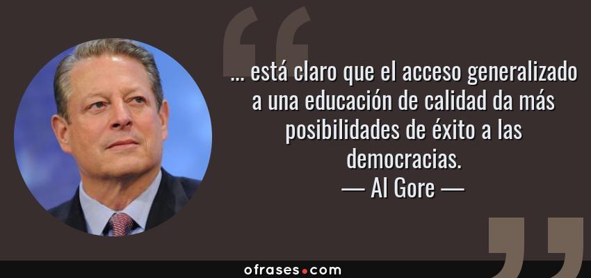 Frases de Al Gore - ... está claro que el acceso generalizado a una educación de calidad da más posibilidades de éxito a las democracias.