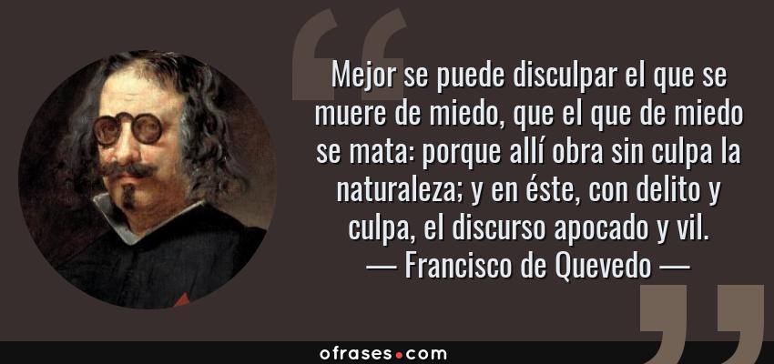 Frases de Francisco de Quevedo - Mejor se puede disculpar el que se muere de miedo, que el que de miedo se mata: porque allí obra sin culpa la naturaleza; y en éste, con delito y culpa, el discurso apocado y vil.