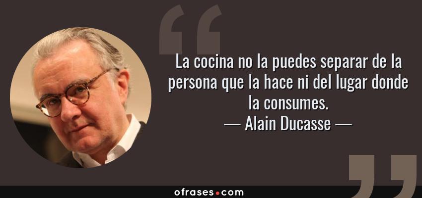 Frases de Alain Ducasse - La cocina no la puedes separar de la persona que la hace ni del lugar donde la consumes.