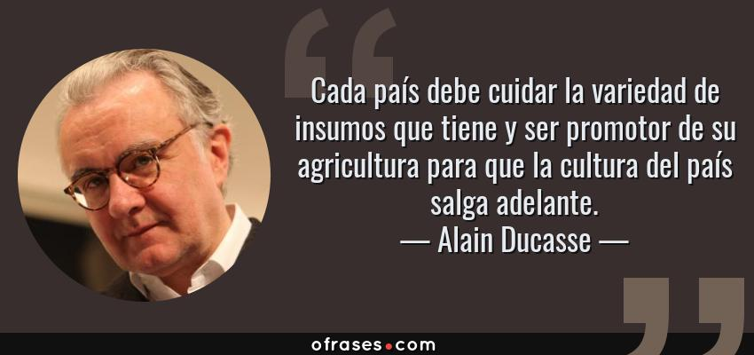 Frases de Alain Ducasse - Cada país debe cuidar la variedad de insumos que tiene y ser promotor de su agricultura para que la cultura del país salga adelante.