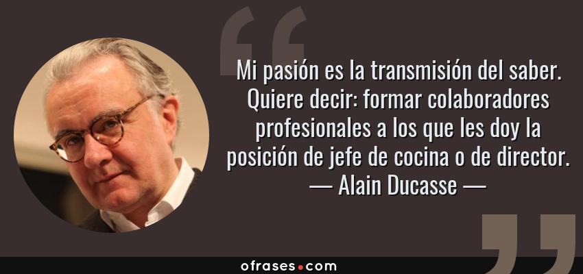 Frases de Alain Ducasse - Mi pasión es la transmisión del saber. Quiere decir: formar colaboradores profesionales a los que les doy la posición de jefe de cocina o de director.