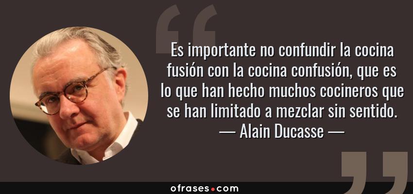 Frases de Alain Ducasse - Es importante no confundir la cocina fusión con la cocina confusión, que es lo que han hecho muchos cocineros que se han limitado a mezclar sin sentido.