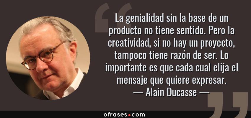 Frases de Alain Ducasse - La genialidad sin la base de un producto no tiene sentido. Pero la creatividad, si no hay un proyecto, tampoco tiene razón de ser. Lo importante es que cada cual elija el mensaje que quiere expresar.