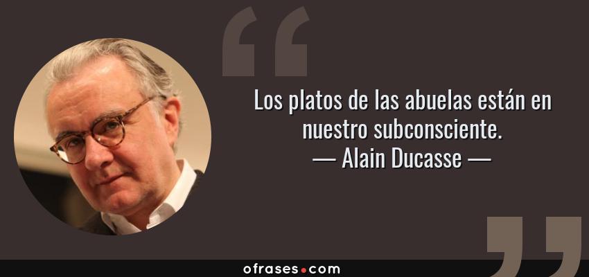Frases de Alain Ducasse - Los platos de las abuelas están en nuestro subconsciente.