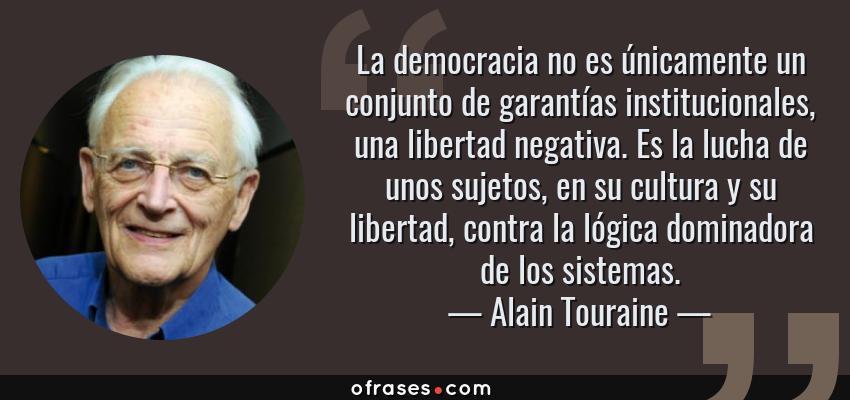 Frases de Alain Touraine - La democracia no es únicamente un conjunto de garantías institucionales, una libertad negativa. Es la lucha de unos sujetos, en su cultura y su libertad, contra la lógica dominadora de los sistemas.