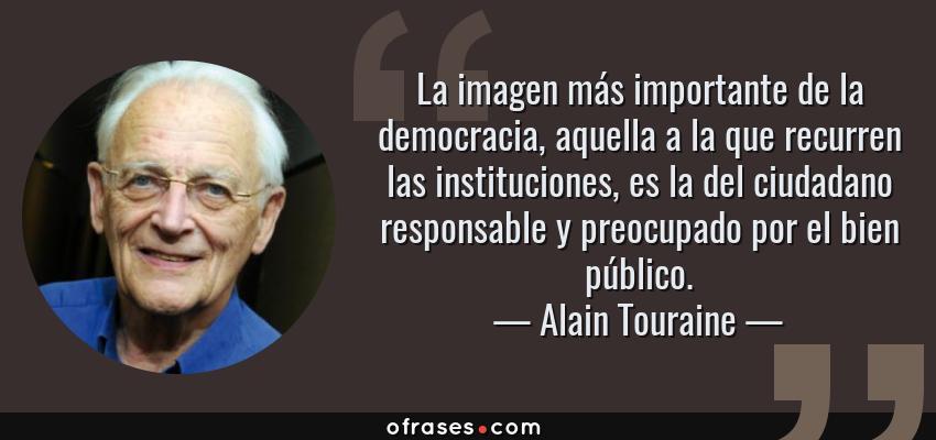 Frases de Alain Touraine - La imagen más importante de la democracia, aquella a la que recurren las instituciones, es la del ciudadano responsable y preocupado por el bien público.