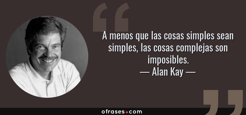 Frases de Alan Kay - A menos que las cosas simples sean simples, las cosas complejas son imposibles.