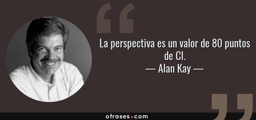 Frases de Alan Kay - La perspectiva es un valor de 80 puntos de CI.